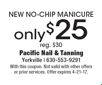 Only $25 NEW NO-CHIP MANICURE. Reg. $30. With this coupon. Not valid with other offers or prior services. Offer expires 4-21-17.