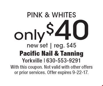 Pink and whites only $40. New set. Reg. $45. With this coupon. Not valid with other offers or prior services. Offer expires 9-22-17.