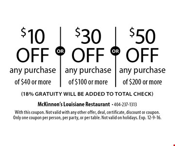 $10 off any purchase of $40 or more OR $50 off any purchase of $200 or more OR $30 off any purchase of $100 or more (18% gratuity will be added to total check) .  With this coupon. Not valid with any other offer, deal, certificate, discount or coupon. Only one coupon per person, per party, or per table. Not valid on holidays. Exp. 12-9-16.