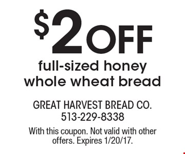$2 off full-sized honey whole wheat bread. With this coupon. Not valid with other offers. Expires 1/20/17.