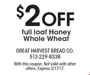 $2 OFF full loaf Honey Whole Wheat. With this coupon. Not valid with other offers. Expires 3/17/17.