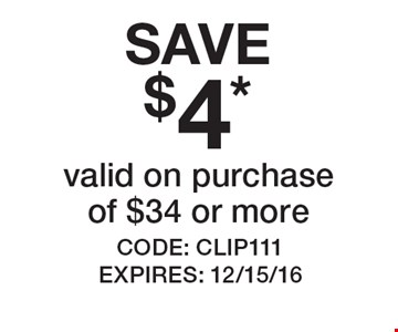 SAVE $4* valid on purchase of $34 or more. CODE: CLIP111 EXPIRES: 12/15/16