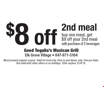 $8 off 2nd meal. Buy one meal, get $8 off your 2nd meal with purchase of 2 beverages. Must present original coupon. Valid for food only. Dine in and dinner only. One per table. Not valid with other offers or on holidays. Offer expires 12/4/16.