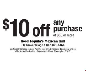 $10 off any purchase of $50 or more. Must present original coupon. Valid for food only. Dine in and dinner only. One per table. Not valid with other offers or on holidays. Offer expires 2/3/17 .