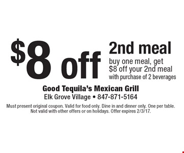 $8 off 2nd meal buy one meal, get $8 off your 2nd meal with purchase of 2 beverages. Must present original coupon. Valid for food only. Dine in and dinner only. One per table. Not valid with other offers or on holidays. Offer expires 2/3/17.