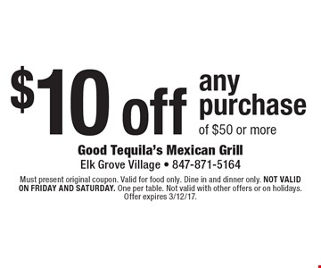 $10 off any purchase of $50 or more. Must present original coupon. Valid for food only. Dine in and dinner only. Not valid on friday and saturday. One per table. Not valid with other offers or on holidays. Offer expires 3/12/17.