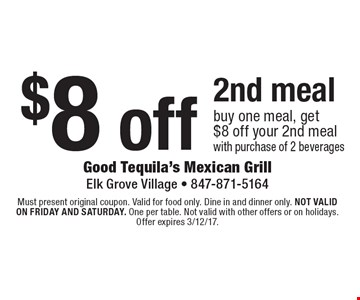 $8 off 2nd meal buy one meal, get $8 off your 2nd meal with purchase of 2 beverages. Must present original coupon. Valid for food only. Dine in and dinner only. Not valid on friday and saturday. One per table. Not valid with other offers or on holidays. Offer expires 3/12/17.