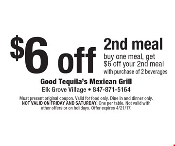 $6 off 2nd meal. Buy one meal, get $6 off your 2nd meal with purchase of 2 beverages. Must present original coupon. Valid for food only. Dine in and dinner only. Not valid on Friday and Saturday. One per table. Not valid with other offers or on holidays. Offer expires 4/21/17.