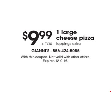 $9.99 + tax 1 large cheese pizza. Toppings extra. With this coupon. Not valid with other offers. Expires 12-9-16.