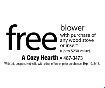free blower with purchase of any wood stove or insert (up to $230 value). With this coupon. Not valid with other offers or prior purchases. Exp. 12/2/16.