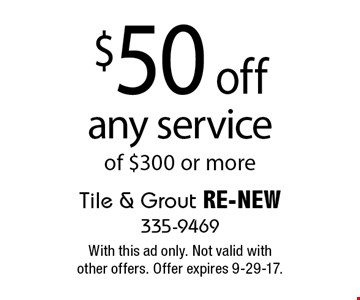 $50 off any service of $300 or more. With this ad only. Not valid with other offers. Offer expires 9-29-17.