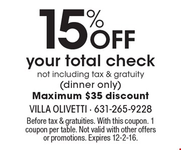 15% off your total check not including tax & gratuity (dinner only). Maximum $35 discount. Before tax & gratuities. With this coupon. 1 coupon per table. Not valid with other offers or promotions. Expires 12-2-16.