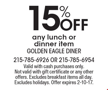 15% Off any lunch or dinner item. Valid with cash purchases only. Not valid with gift certificate or any other offers. Excludes breakfast items all day. Excludes holidays. Offer expires 2-10-17.