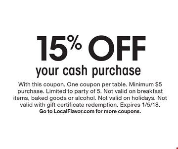 15% off your cash purchase. With this coupon. One coupon per table. Minimum $5 purchase. Limited to party of 5. Not valid on breakfast items, baked goods or alcohol. Not valid on holidays. Not valid with gift certificate redemption. Expires 1/5/18. Go to LocalFlavor.com for more coupons.