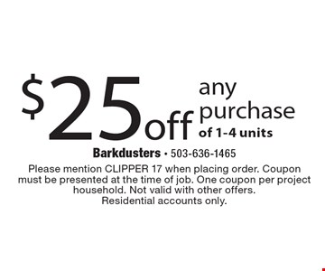 $25 off any purchase of 1-4 units. Please mention CLIPPER 17 when placing order. Coupon must be presented at the time of job. One coupon per project household. Not valid with other offers.Residential accounts only.