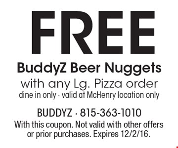 Free BuddyZ Beer Nuggets with any lg. pizza order. Dine in only. Valid at McHenry location only. With this coupon. Not valid with other offers or prior purchases. Expires 12/2/16.