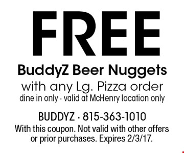 FREE BuddyZ Beer Nuggetswith any Lg. Pizza orderdine in only - valid at McHenry location only. With this coupon. Not valid with other offers or prior purchases. Expires 2/3/17.