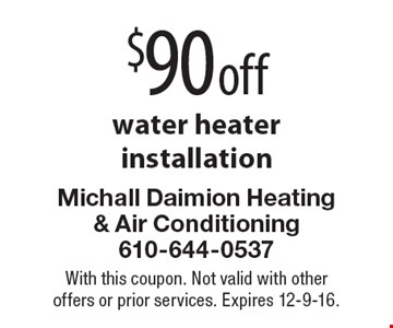 $90 off water heater installation. With this coupon. Not valid with other offers or prior services. Expires 12-9-16.