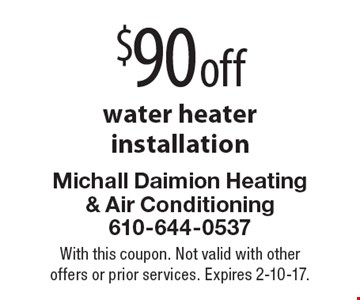 $90 off water heater installation. With this coupon. Not valid with other offers or prior services. Expires 2-10-17.