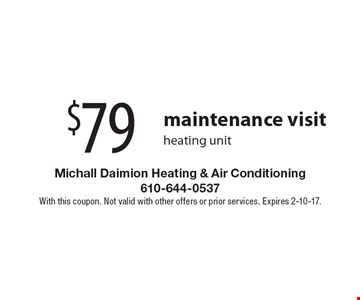 $79 maintenance visit heating unit. With this coupon. Not valid with other offers or prior services. Expires 2-10-17.