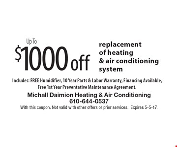 Up To $1000 off replacement of heating & air conditioning system Includes: FREE Humidifier, 10 Year Parts & Labor Warranty, Financing Available, Free 1st Year Preventative Maintenance Agreement.. With this coupon. Not valid with other offers or prior services.Expires 5-5-17.