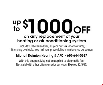up to $1000 Off on any replacement of your heating or air conditioning system. Includes: Free Humidifier, 10 year parts & labor warranty,financing available, free first year preventative maintenance agreement. With this coupon. May not be applied to diagnostic fee. Not valid with other offers or prior services. Expires 12/8/17.