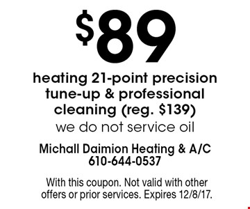 $89 heating 21-point precision tune-up & professional cleaning (reg. $139). We do not service oil. With this coupon. Not valid with other offers or prior services. Expires 12/8/17.
