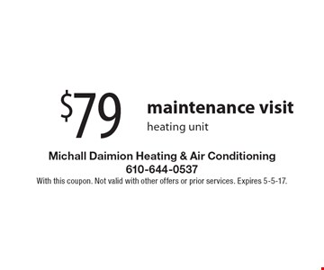 $79 maintenance visitheating unit. With this coupon. Not valid with other offers or prior services. Expires 5-5-17.