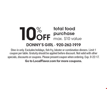 10% off total food purchase (max. $10 value). Dine-in only. Excludes holidays, fish fry, lobster or combination dinners. Limit 1 coupon per table. Gratuity should be applied before discount. Not valid with other specials, discounts or coupons. Please present coupon when ordering. Exp. 9-22-17. Go to LocalFlavor.com for more coupons.