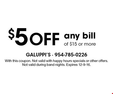 $5 off any bill of $15 or more. With this coupon. Not valid with happy hours specials or other offers. Not valid during band nights. Expires 12-9-16.