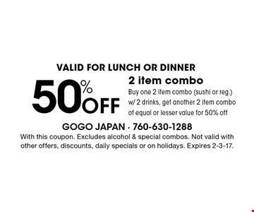 Valid for lunch or dinner 50% Off 2 item combo Buy one 2 item combo (sushi or reg.) w/ 2 drinks, get another 2 item combo of equal or lesser value for 50% off. With this coupon. Excludes alcohol & special combos. Not valid with other offers, discounts, daily specials or on holidays. Expires 2-3-17.