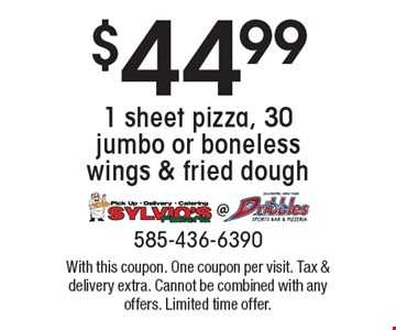 $44.99 1 sheet pizza, 30 jumbo or boneless wings & fried dough. With this coupon. One coupon per visit. Tax & delivery extra. Cannot be combined with any offers. Limited time offer.