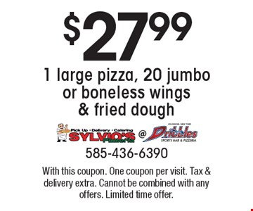 $27.99 1 large pizza, 20 jumbo or boneless wings & fried dough. With this coupon. One coupon per visit. Tax & delivery extra. Cannot be combined with any offers. Limited time offer.