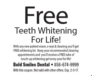 Free Teeth Whitening For Life! With any new patient exam, x-rays & cleaning you'll get FREE whitening kit. Keep your recommended cleaning appointments and you'll receive a FREE tube of touch-up whitening gel every year for life!. With this coupon. Not valid with other offers. Exp. 2-3-17.