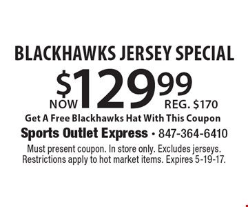 Now $129.99 Blackhawks Jersey Special. Get A Free Blackhawks Hat With This Coupon. Reg. $170. Must present coupon. In store only. Excludes jerseys. Restrictions apply to hot market items. Expires 5-19-17.