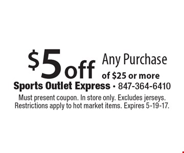 $5 off Any Purchase of $25 or more. Must present coupon. In store only. Excludes jerseys. Restrictions apply to hot market items. Expires 5-19-17.