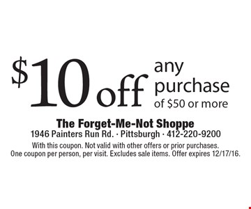 $10 off any purchase of $50 or more. With this coupon. Not valid with other offers or prior purchases. One coupon per person, per visit. Excludes sale items. Offer expires 12/17/16.