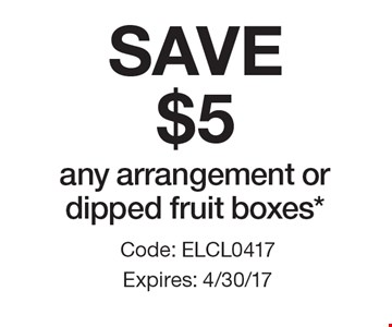 SAVE $5 any arrangement or dipped fruit boxes*. Code: ELCL0417. Expires: 4/30/17