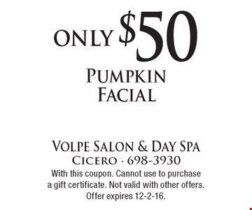 Only $50 Pumpkin Facial. With this coupon. Cannot use to purchasea gift certificate. Not valid with other offers. Offer expires 12-2-16.