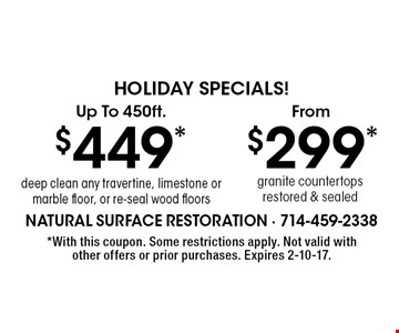 Holiday Specials! Granite countertops restored & sealed from $299 OR $449* deep clean any travertine, limestone or marble floor, or re-seal wood floors. Up to 450 sq. ft. *With this coupon. Some restrictions apply. Not valid with other offers or prior purchases. Expires 2-10-17.