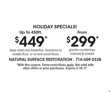 Holiday Specials! Up to 450ft. $449*. Deep clean any travertine, limestone or marble floor, or re-seal wood floors OR from $299*. Granite countertops restored & sealed. *With this coupon. Some restrictions apply. Not valid with other offers or prior purchases. Expires 2-10-17.