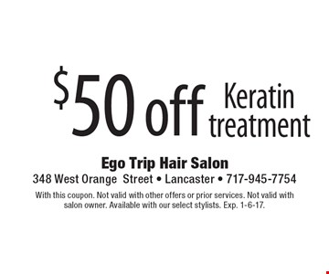 $50 off Keratin treatment. With this coupon. Not valid with other offers or prior services. Not valid with salon owner. Available with our select stylists. Exp. 1-6-17.