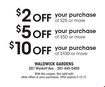 $10 OFF your purchase of $100 or more OR $5 OFF your purchase of $50 or more OR $2 OFF your purchase of $25 or more. With this coupon. Not valid with other offers or prior purchases. Offer expires 5-12-17.