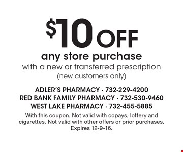 $10 Off any store purchase with a new or transferred prescription (new customers only). With this coupon. Not valid with copays, lottery and cigarettes. Not valid with other offers or prior purchases. Expires 12-9-16.