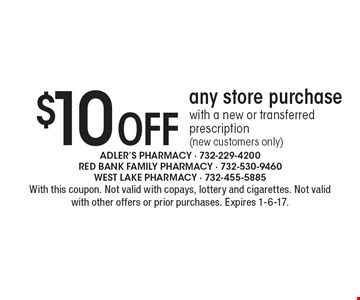 $10 Off any store purchase. With a new or transferred prescription (new customers only). With this coupon. Not valid with copays, lottery and cigarettes. Not valid with other offers or prior purchases. Expires 1-6-17.