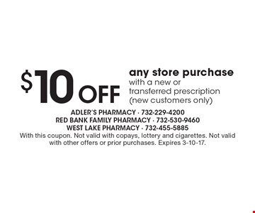 $ 10 Off any store purchase with a new or transferred prescription (new customers only). With this coupon. Not valid with copays, lottery and cigarettes. Not valid with other offers or prior purchases. Expires 3-10-17.