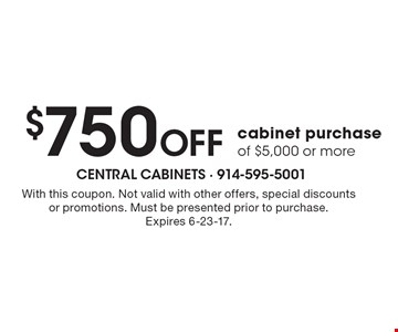 $750 Off cabinet purchase of $5,000 or more. With this coupon. Not valid with other offers, special discounts or promotions. Must be presented prior to purchase.Expires 6-23-17.