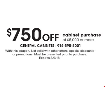 $750 Off cabinet purchase of $5,000 or more. With this coupon. Not valid with other offers, special discounts or promotions. Must be presented prior to purchase.Expires 3/9/18.