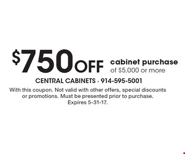 $750 Off cabinet purchase of $5,000 or more. With this coupon. Not valid with other offers, special discounts or promotions. Must be presented prior to purchase.Expires 5-31-17.