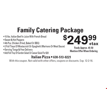 $249.99+tax Family Catering Package - 10 lbs. Italian Beef In Juice With French Bread- Sweet & Hot Peppers - 48-Pcs. Chicken (Fried, Baked Or BBQ) - 2 Full Trays Of Mostaccioli Or Spaghetti (Marinara Or Meat Sauce) - Serving Tongs & Free Delivery- Add Full Tray Of Garden Salad Or Caesar Salad For $20 Feeds Approx. 45-50. Mention Offer When Ordering. With this coupon. Not valid with other offers, coupons or discounts. Exp. 12-2-16.